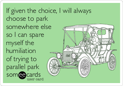 If given the choice, I will always choose to park somewhere else so I can spare myself the humiliation of trying to parallel park