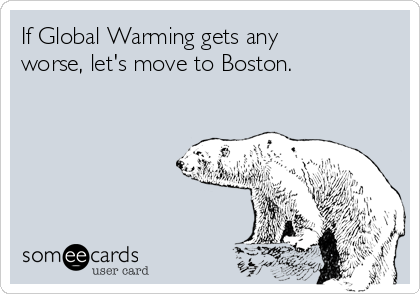 If Global Warming gets any worse, let's move to Boston.