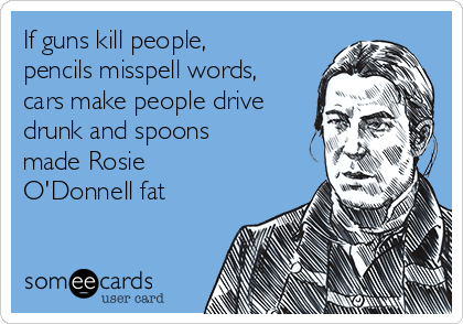 If guns kill people, pencils misspell words, cars make people drive drunk and spoons made Rosie O'Donnell fat