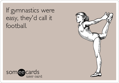 If gymnastics were easy, they'd call it football.