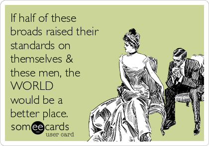 If half of these broads raised their  standards on themselves & these men, the WORLD would be a better place.