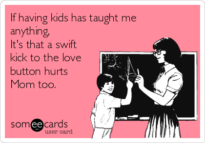 If having kids has taught me anything, It's that a swift kick to the love button hurts Mom too.