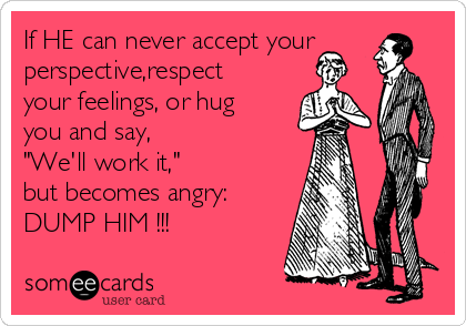 """If HE can never accept your perspective,respect your feelings, or hug you and say,  """"We'll work it,""""  but becomes angry: DUMP HIM !!!"""