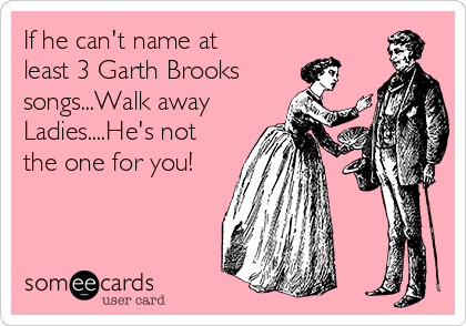 If he can't name at least 3 Garth Brooks  songs...Walk away Ladies....He's not the one for you!