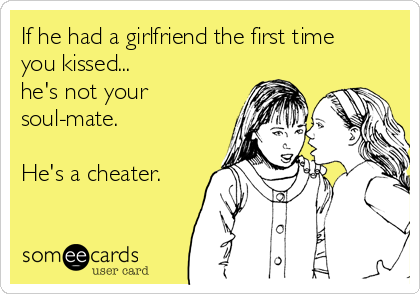 If he had a girlfriend the first time you kissed...  he's not your soul-mate.  He's a cheater.
