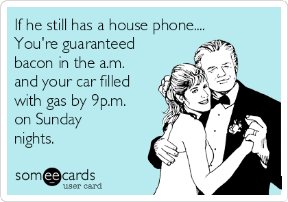 If he still has a house phone.... You're guaranteed bacon in the a.m. and your car filled with gas by 9p.m. on Sunday nights.