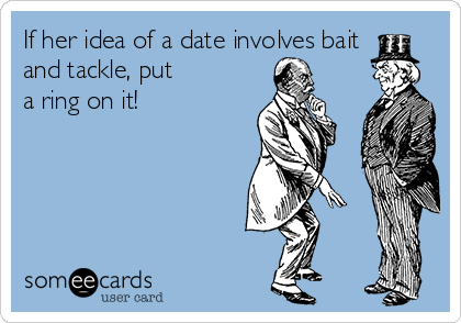 If her idea of a date involves bait and tackle, put        a ring on it!