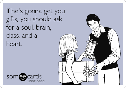 If he's gonna get you gifts, you should ask for a soul, brain, class, and a  heart.