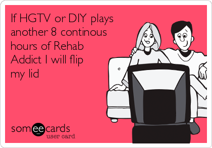 If HGTV or DIY plays another 8 continous hours of Rehab Addict I will flip my lid