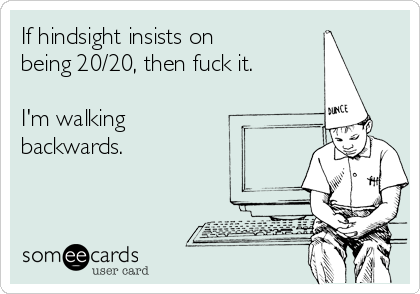If hindsight insists on being 20/20, then fuck it.  I'm walking backwards.