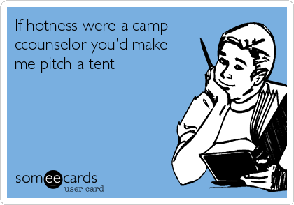 If hotness were a camp ccounselor you'd make me pitch a tent