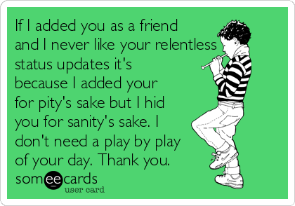 If I added you as a friend and I never like your relentless status updates it's because I added your for pity's sake but I hid you for sanity's sake. I don't need a play by play of your day. Thank you.