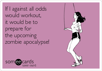 If I against all odds would workout,  it would be to  prepare for  the upcoming  zombie apocalypse!