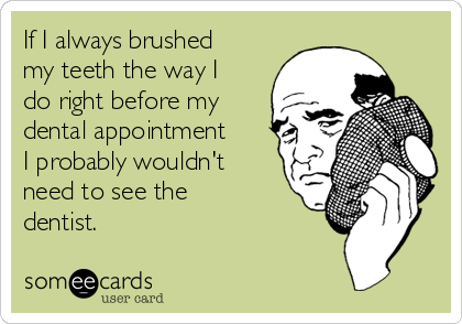 If I always brushed my teeth the way I do right before my dental appointment I probably wouldn't need to see the dentist.