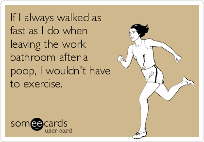 If I always walked as fast as I do when leaving the work  bathroom after a  poop, I wouldn't have  to exercise.
