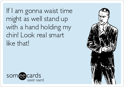If I am gonna waist time might as well stand up with a hand holding my chin! Look real smart like that!