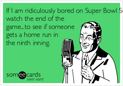If I am ridiculously bored on Super Bowl Sunday I may choose to watch the end of the game...to see if someone gets a home run in the ninth inning.