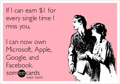 If I can earn $1 for every single time I miss you,   I can now own Microsoft, Apple, Google, and Facebook.