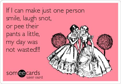 If I can make just one person smile, laugh snot, or pee their pants a little, my day was not wasted!!!