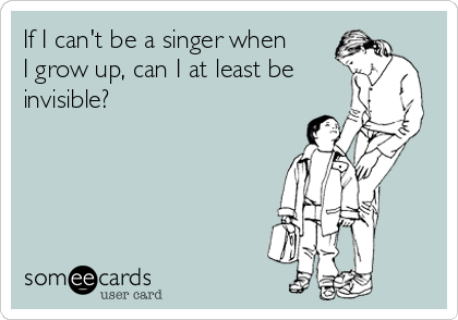 If I can't be a singer when I grow up, can I at least be invisible?