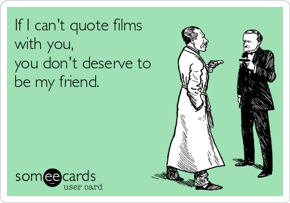 If I can't quote films with you,  you don't deserve to be my friend.