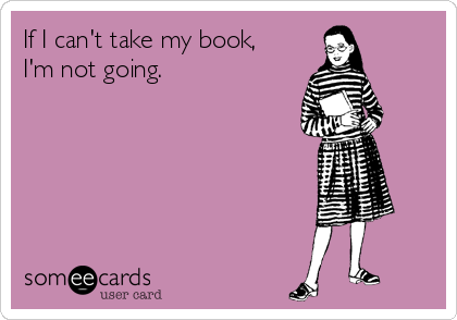If I can't take my book, I'm not going.