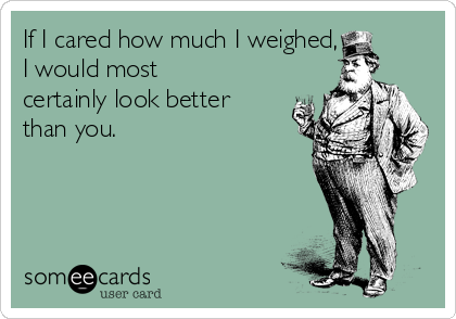 If I cared how much I weighed, I would most certainly look better than you.