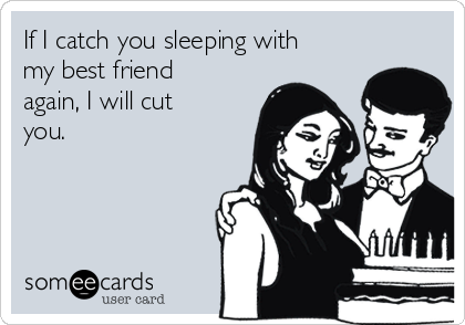 If I catch you sleeping with my best friend again, I will cut you.