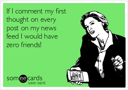 If I comment my first thought on every post on my news feed I would have zero friends!