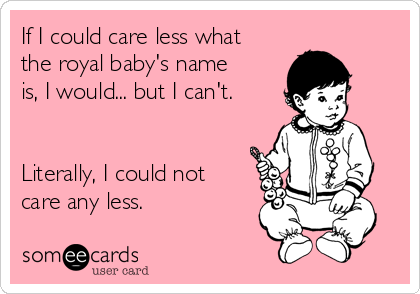 If I could care less what the royal baby's name is, I would... but I can't.   Literally, I could not care any less.