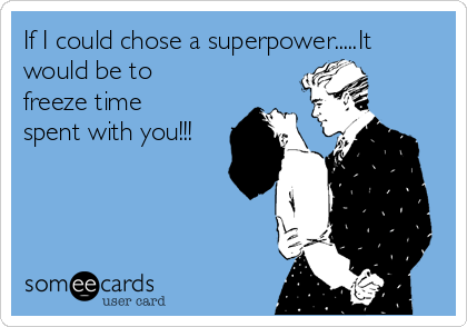 If I could chose a superpower.....It would be to freeze time spent with you!!!