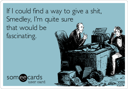 If I could find a way to give a shit, Smedley, I'm quite sure that would be fascinating.
