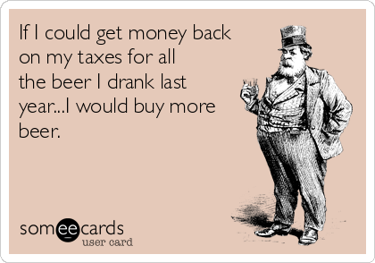 If I could get money back on my taxes for all the beer I drank last year...I would buy more beer.