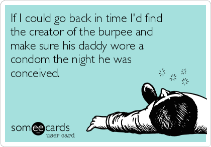 If I could go back in time I'd find the creator of the burpee and make sure his daddy wore a condom the night he was conceived.