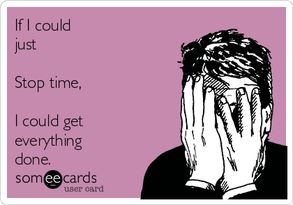 If I could  just   Stop time,  I could get everything done.