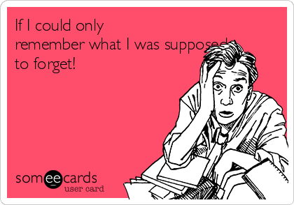 If I could only remember what I was supposed to forget!