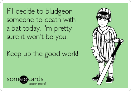 If I decide to bludgeon someone to death with a bat today, I'm pretty sure it won't be you.  Keep up the good work!