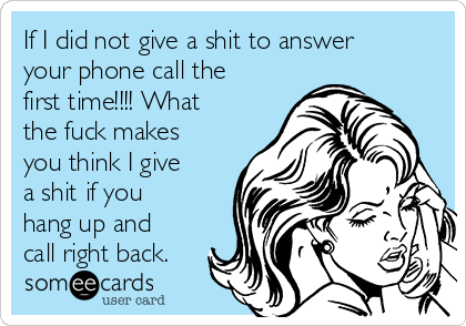 If I did not give a shit to answer your phone call the first time!