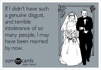 If I didn't have such a genuine disgust, and terrible intolerance of so many people, I may have been married by now.