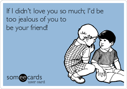 If I didn't love you so much; I'd be too jealous of you to be your friend!