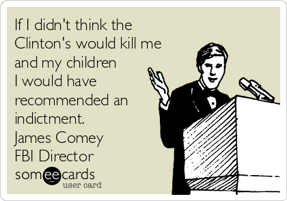 If I didn't think the Clinton's would kill me and my children I would have recommended an indictment. James Comey FBI Director