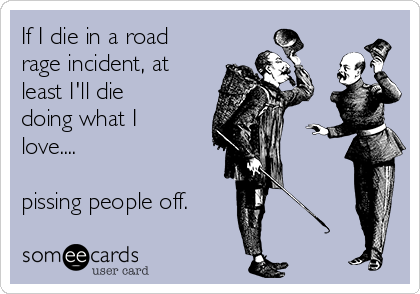 If I die in a road rage incident, at least I'll die doing what I love....  pissing people off.