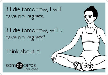 If I die tomorrow, I will  have no regrets.  If I die tomorrow, will u have no regrets?  Think about it!