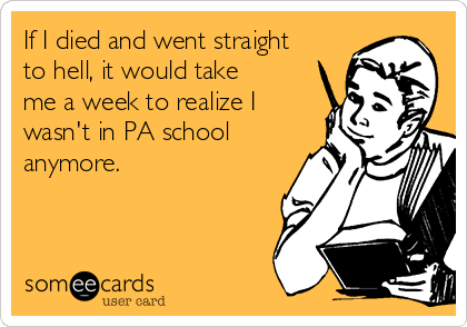 If I died and went straight to hell, it would take me a week to realize I wasn't in PA school anymore.