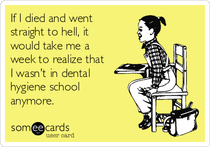 If I died and went straight to hell, it would take me a week to realize that I wasn't in dental hygiene school anymore.