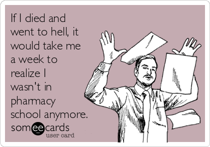 If I died and went to hell, it would take me a week to realize I wasn't in pharmacy school anymore.