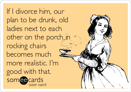 If I divorce him, our plan to be drunk, old ladies next to each other on the porch in rocking chairs becomes much more realistic. I'm good with that.