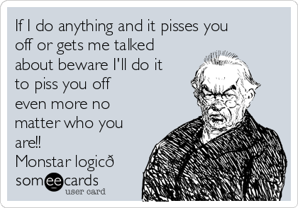If I do anything and it pisses you off or gets me talked about beware I'll do it to piss you off even more no matter who you are!! Monstar logic