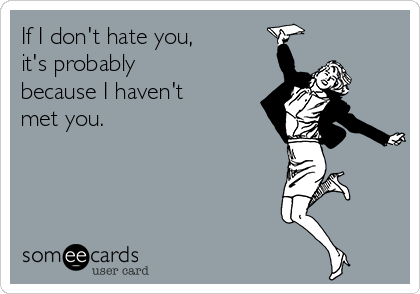 If I don't hate you, it's probably because I haven't met you.