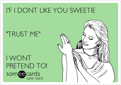 "I'F I DONT LIKE YOU SWEETIE   ""TRUST ME""    I WONT PRETEND TO!"